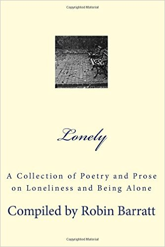 Lonely – A Collection of Poetry and Prose on Loneliness and Being Alone Compiled by Robin Barratt