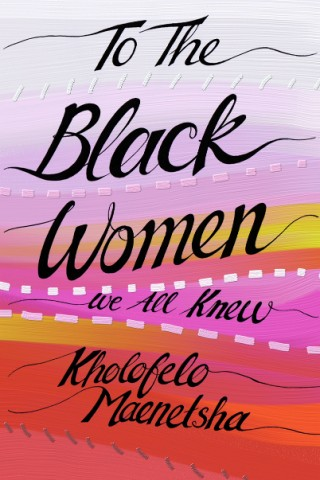 To The Black Women We All Knew by Kholofelo Maenetsha