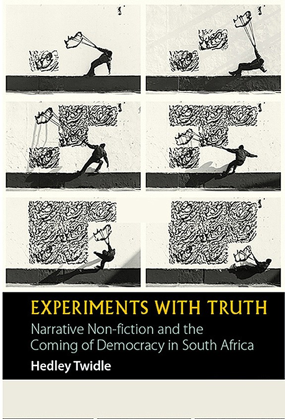 Experiments with Truth: Narrative non-fiction and the coming of democracy in South Africa by Hedley Twidle